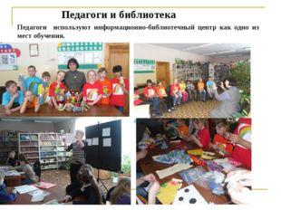 Педагоги и библиотека Педагоги используют информационно-библиотечный центр ка