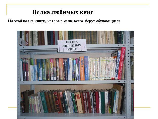 Полка любимых книг На этой полке книги, которые чаще всего берут обучающиеся