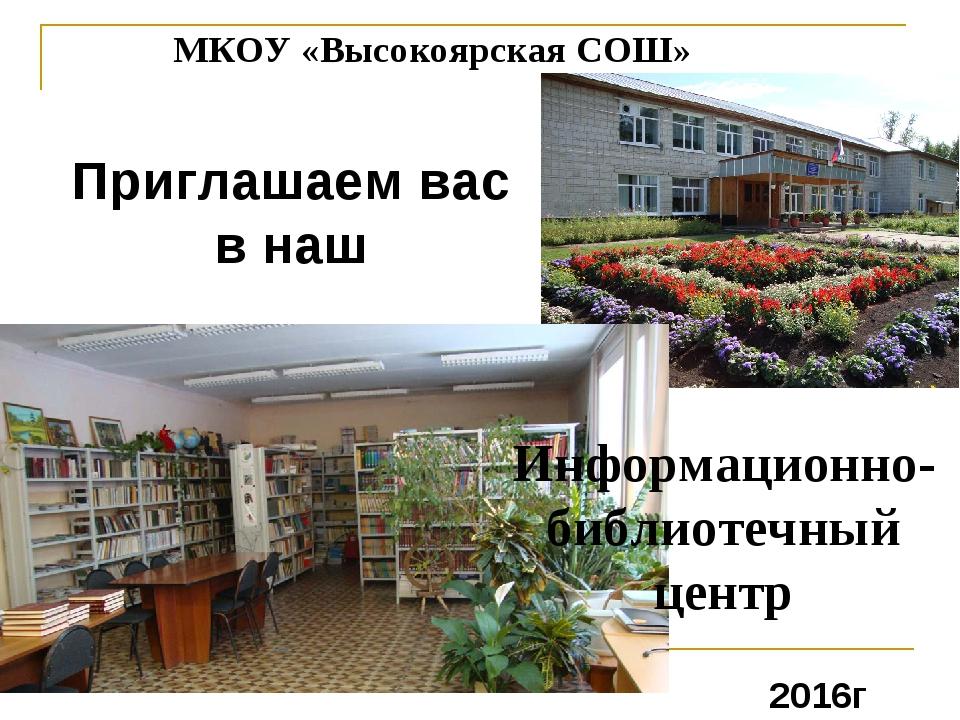 МКОУ «Высокоярская СОШ» Приглашаем вас в наш Информационно-библиотечный центр...