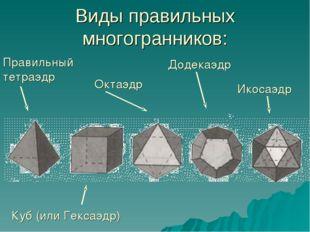 Виды правильных многогранников: Правильный тетраэдр Куб (или Гексаэдр) Октаэд