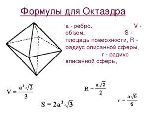 Формулы для Октаэдра a - ребро, V - объем, S - площадь поверхности, R - радиу