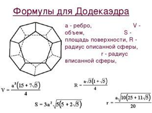 Формулы для Додекаэдра a - ребро, V - объем, S - площадь поверхности, R - рад