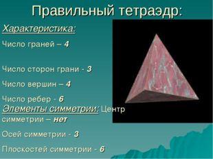 Правильный тетраэдр: Характеристика: Число граней – 4 Число сторон грани - 3