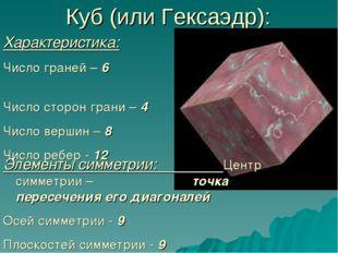 Куб (или Гексаэдр): Характеристика: Число граней – 6 Число сторон грани – 4 Ч