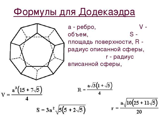 Формулы для Додекаэдра a - ребро, V - объем, S - площадь поверхности, R - рад...