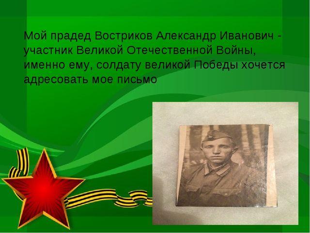Мой прадед Востриков Александр Иванович - участник Великой Отечественной Войн...