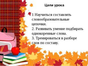 Цели урока 1 Научиться составлять словообразовательные цепочки. 2. Развивать