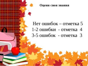 Оцени свои знания Нет ошибок – отметка 5 1-2 ошибки - отметка 4 3-5 ошибок -