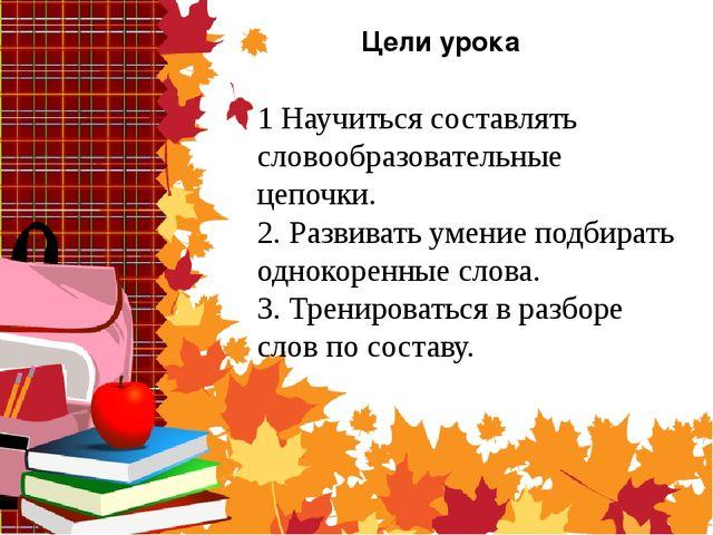 Цели урока 1 Научиться составлять словообразовательные цепочки. 2. Развивать...
