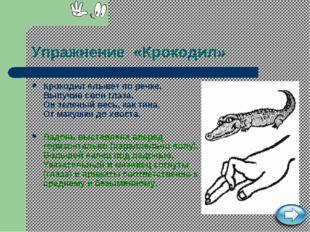 Упражнение «Крокодил» Крокодил плывет по речке, Выпучив свои глаза. Он зелены