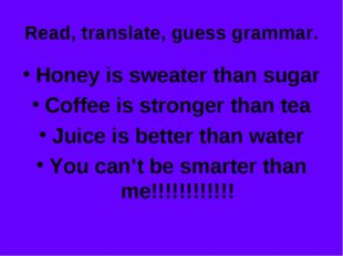 Read, translate, guess grammar. Honey is sweater than sugar Coffee is stronge