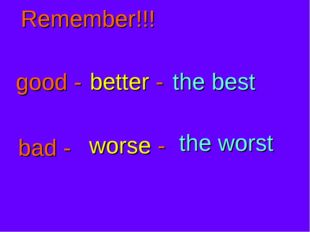 Remember!!! good - better - the best bad - worse - the worst