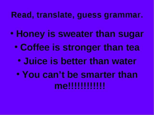 Read, translate, guess grammar. Honey is sweater than sugar Coffee is stronge...