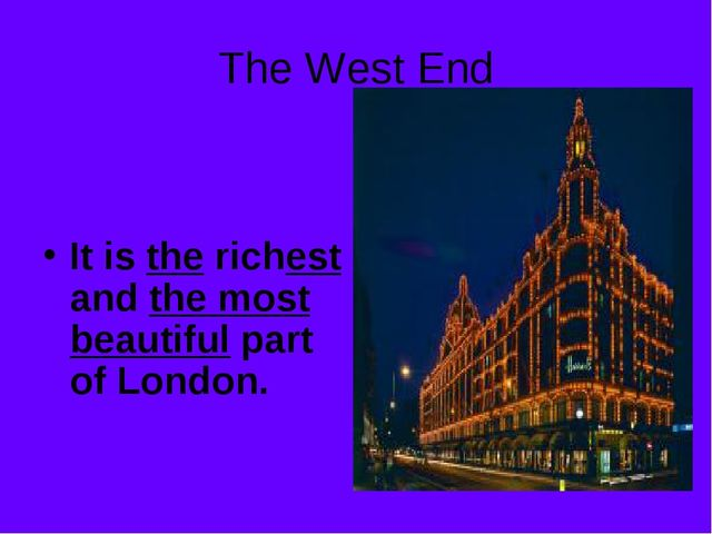 The West End It is the richest and the most beautiful part of London.