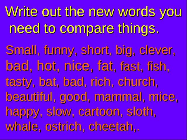 Small, funny, short, big, clever, bad, hot, nice, fat, fast, fish, tasty, bat...