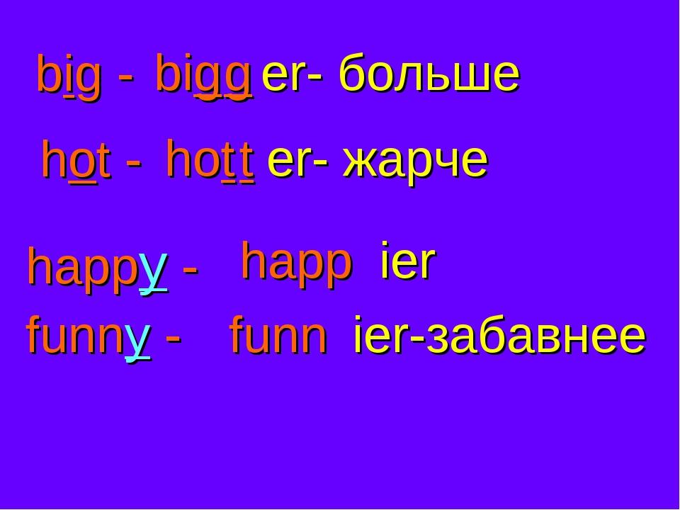 big - big g er- больше hot - hot t er- жарче happy - happ ier funny - funn ie...
