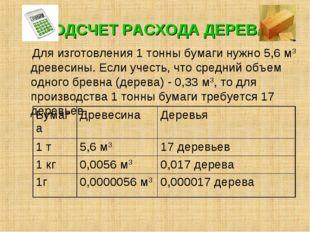 ПОДСЧЕТ РАСХОДА ДЕРЕВА Для изготовления 1 тонны бумаги нужно 5,6 м3 древесины