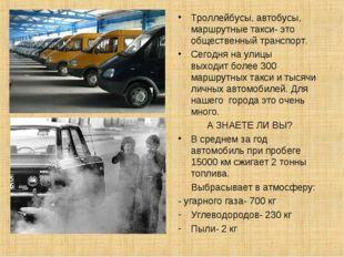 Троллейбусы, автобусы, маршрутные такси- это общественный транспорт. Сегодня