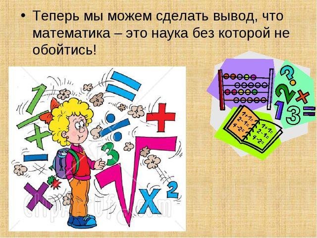 Теперь мы можем сделать вывод, что математика – это наука без которой не обой...