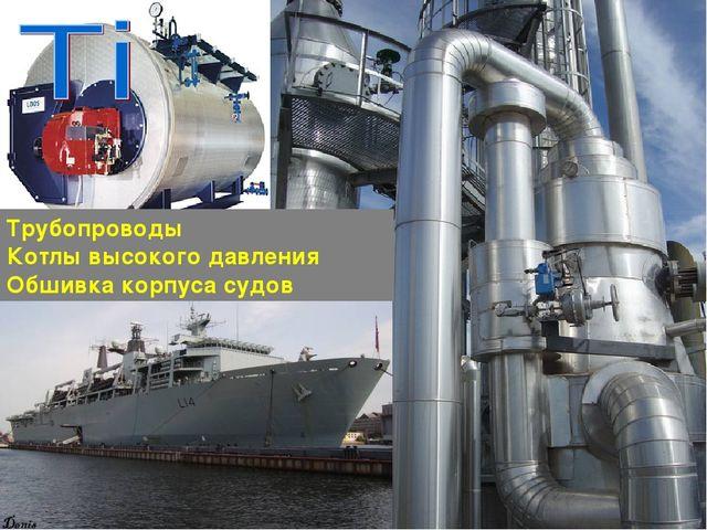 Трубопроводы Котлы высокого давления Обшивка корпуса судов