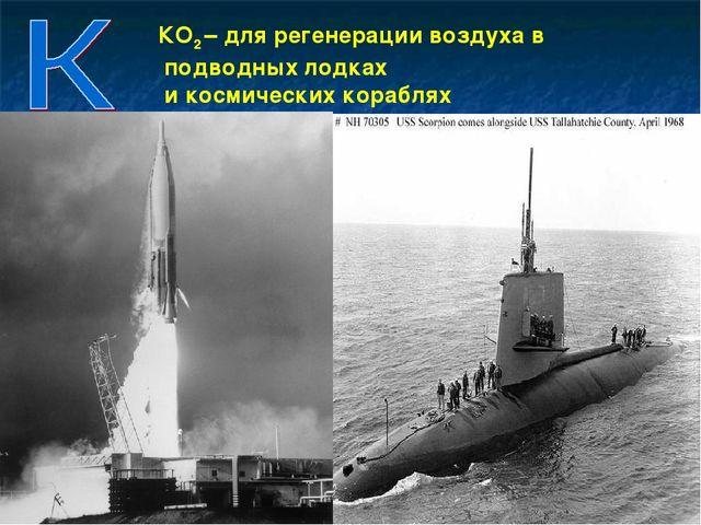 КО2 – для регенерации воздуха в подводных лодках и космических кораблях