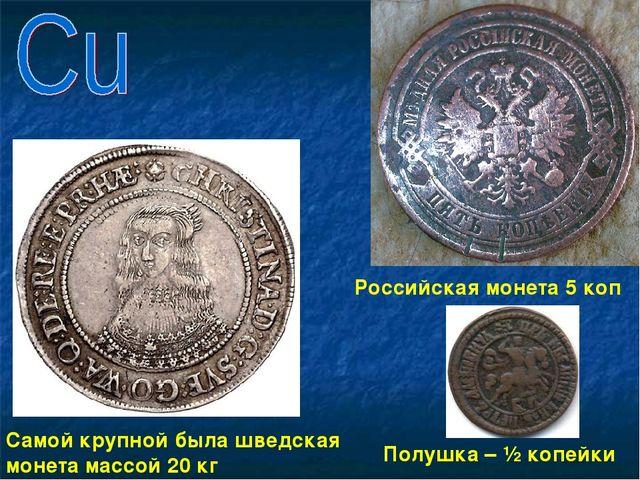 Самой крупной была шведская монета массой 20 кг Российская монета 5 коп Полуш...