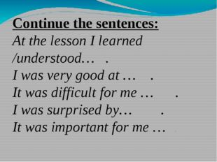 Continue the sentences: At the lesson I learned /understood…   . I was very g