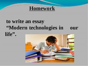 "Homework to write an essay ""Modern technologies in our life""."