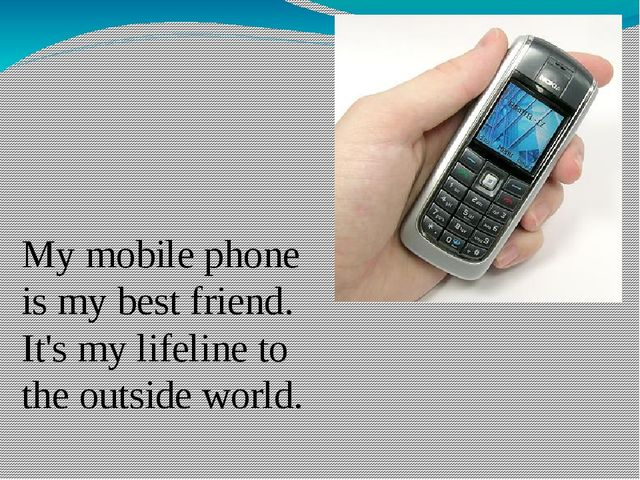 My mobile phone is my best friend. It's my lifeline to the outside world.