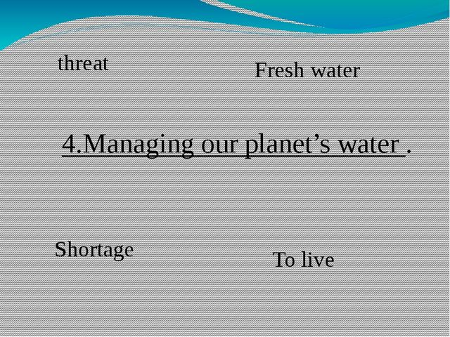 4.Managing our planet's water . Shortage To live threat Fresh water