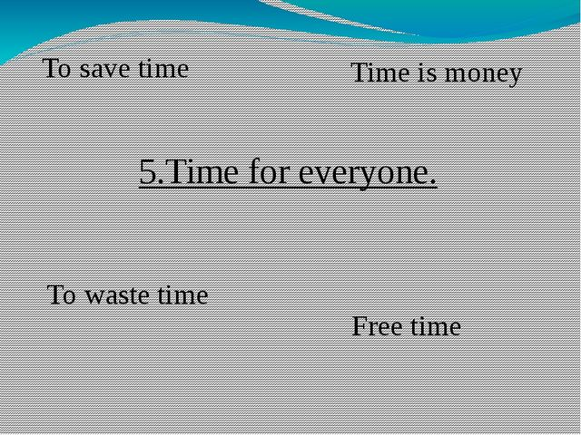 5.Time for everyone. To waste time To save time Free time Time is money