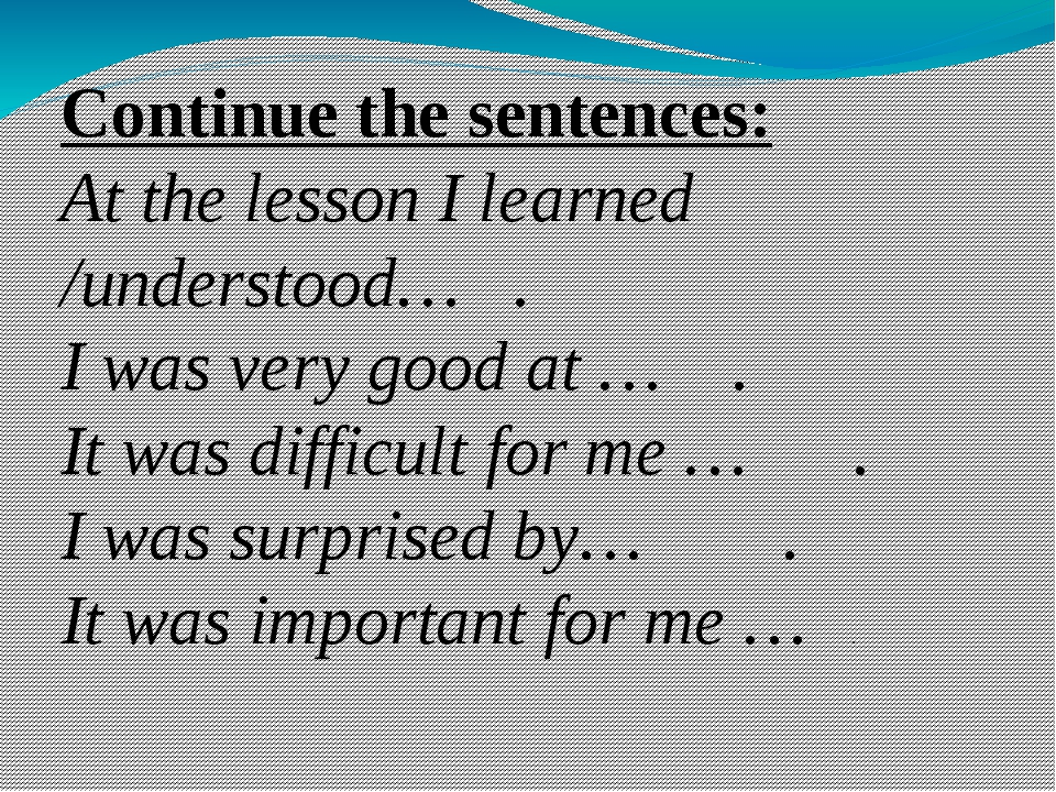 Continue the sentences: At the lesson I learned /understood…   . I was very g...