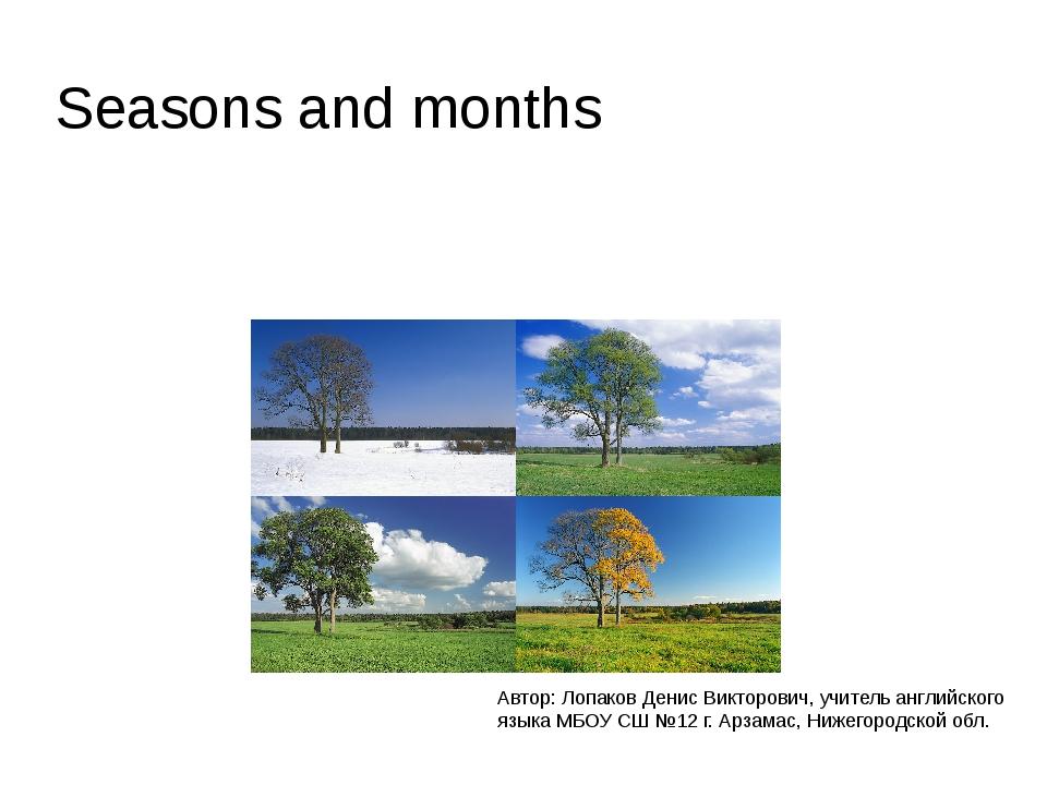 Seasons and months Автор: Лопаков Денис Викторович, учитель английского языка...