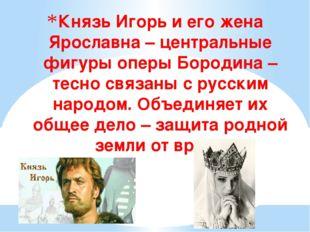 Князь Игорь и его жена Ярославна – центральные фигуры оперы Бородина – тесно