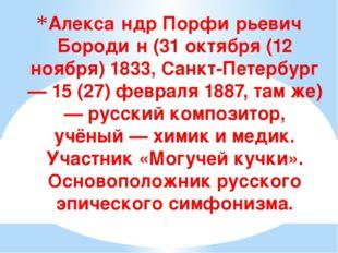Алекса́ндр Порфи́рьевич Бороди́н (31 октября (12 ноября) 1833, Санкт-Петербур