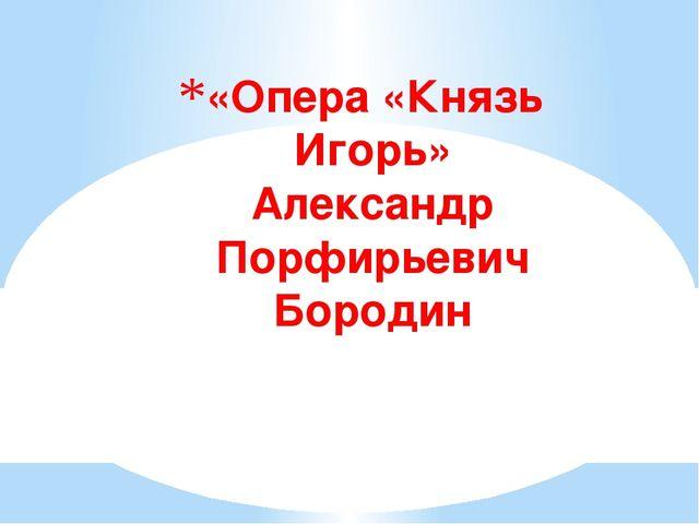 «Опера «Князь Игорь» Александр Порфирьевич Бородин