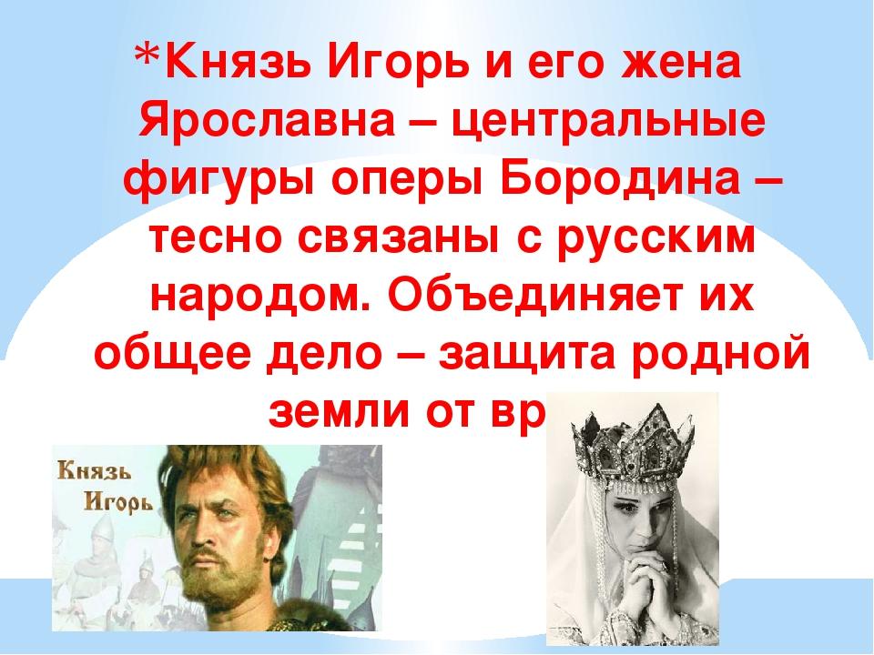 Князь Игорь и его жена Ярославна – центральные фигуры оперы Бородина – тесно...