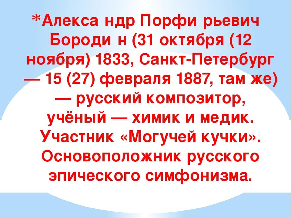 Алекса́ндр Порфи́рьевич Бороди́н (31 октября (12 ноября) 1833, Санкт-Петербур...