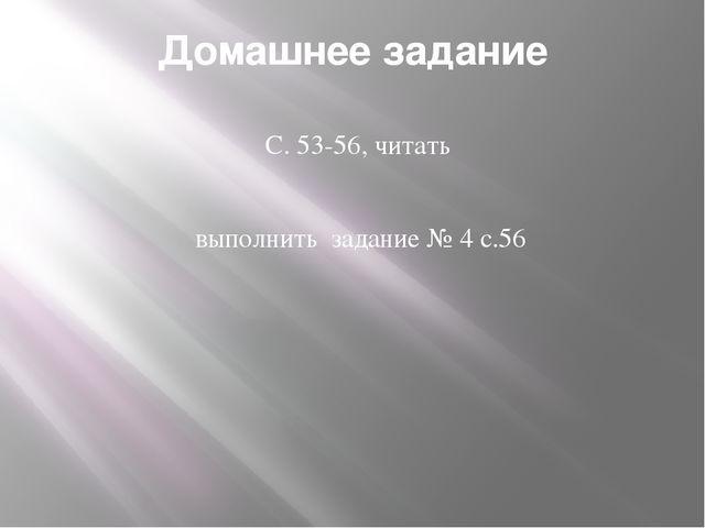 Домашнее задание С. 53-56, читать выполнить задание № 4 с.56