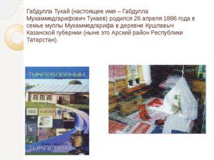 Габдулла Тукай (настоящее имя – Габдулла Мухаммедгарифович Тукаев) родился 26