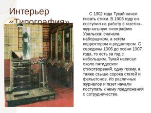 Интерьер «Типография». С 1902 года Тукай начал писать стихи. В 1905 году он