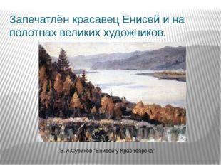 """Запечатлён красавец Енисей и на полотнах великих художников. В.И.Суриков """"Ени"""