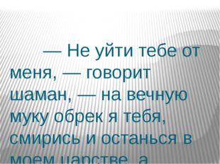 — Не уйти тебе от меня, — говорит шаман, — на вечную муку обрек я тебя, смир