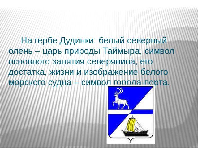 На гербе Дудинки: белый северный олень – царь природы Таймыра, символ основн...