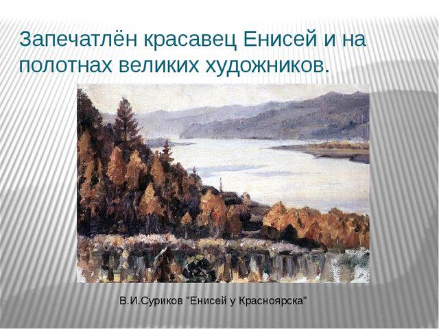 """Запечатлён красавец Енисей и на полотнах великих художников. В.И.Суриков """"Ени..."""