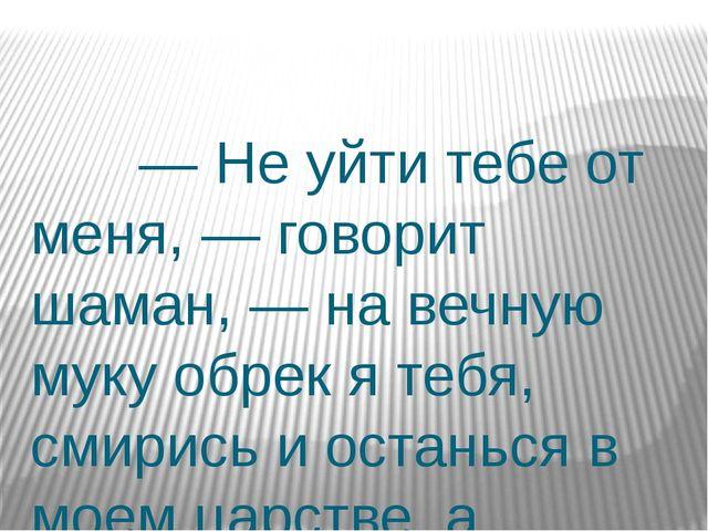 — Не уйти тебе от меня, — говорит шаман, — на вечную муку обрек я тебя, смир...