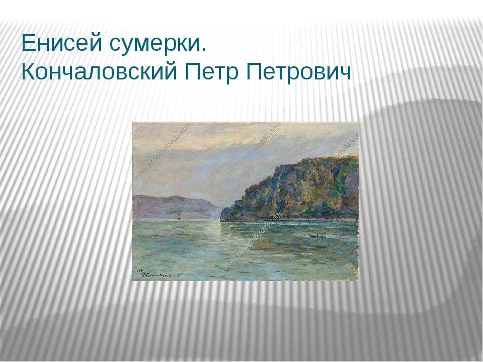 Енисей сумерки. Кончаловский Петр Петрович