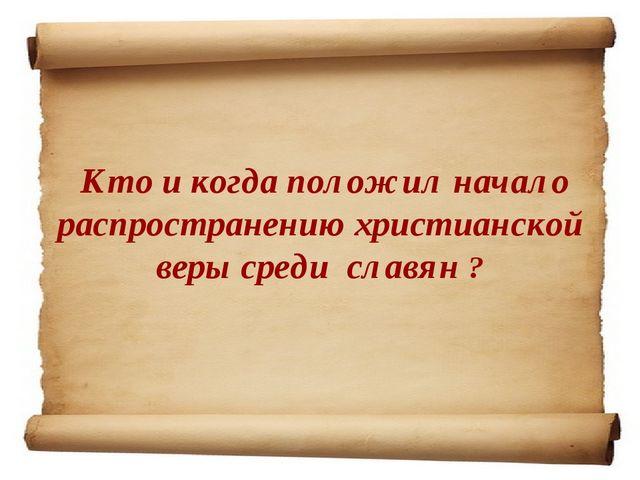 Кто и когда положил начало распространению христианской веры среди славян ?