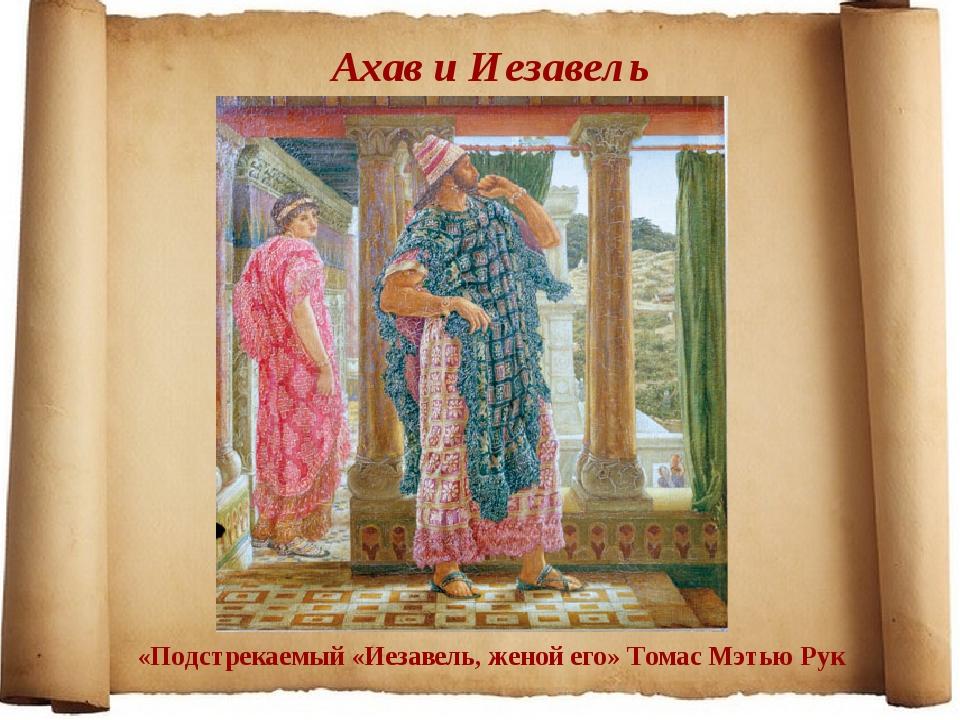 Ахав и Иезавель «Подстрекаемый «Иезавель, женой его» Томас Мэтью Рук