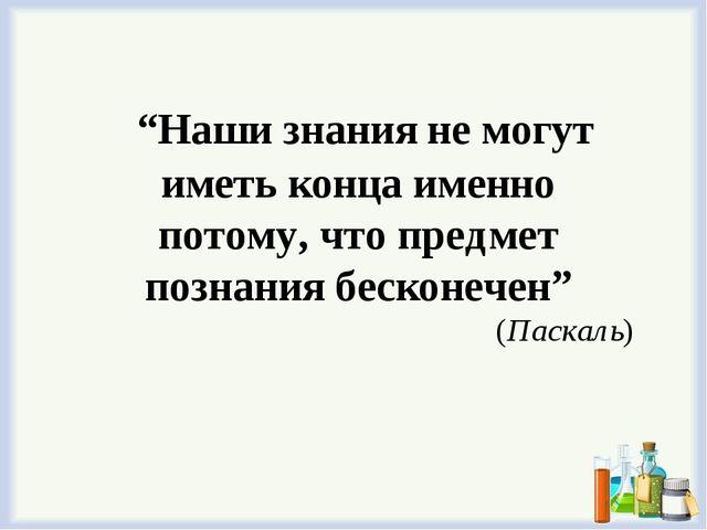 """""""Наши знания не могут иметь конца именно потому, что предмет познания бескон..."""